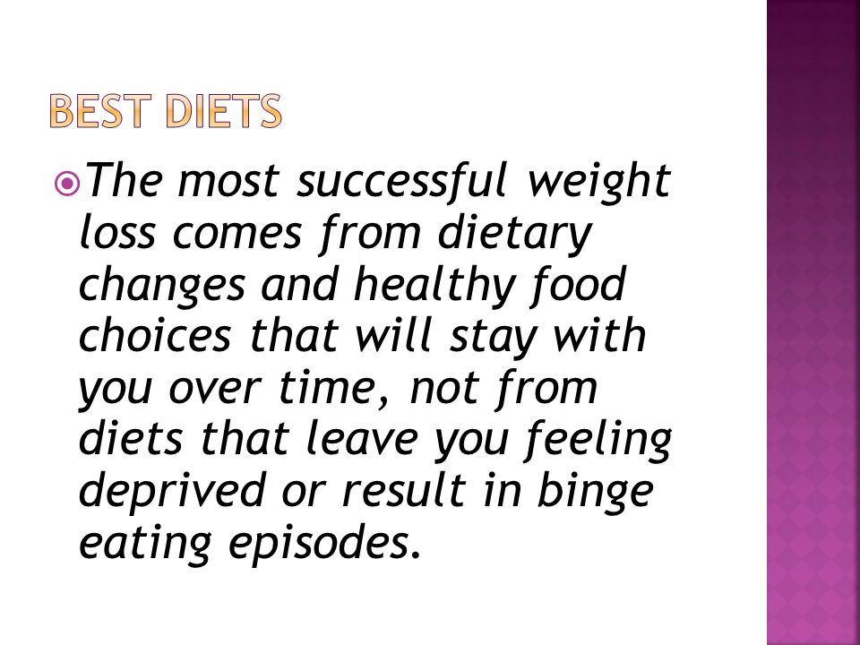 The most successful weight loss comes from dietary changes and healthy food choices that will stay with you over time, not from diets that leave you feeling deprived or result in binge eating episodes.