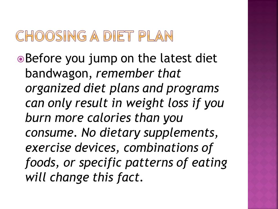 Before you jump on the latest diet bandwagon, remember that organized diet plans and programs can only result in weight loss if you burn more calories than you consume.