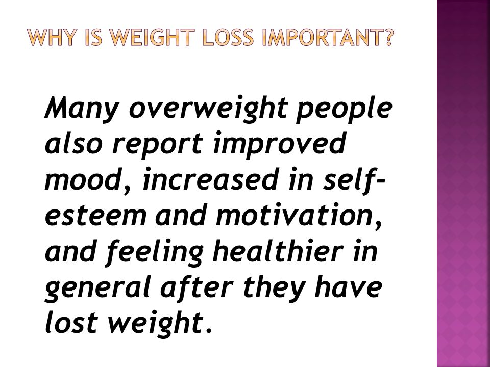 Many overweight people also report improved mood, increased in self- esteem and motivation, and feeling healthier in general after they have lost weight.