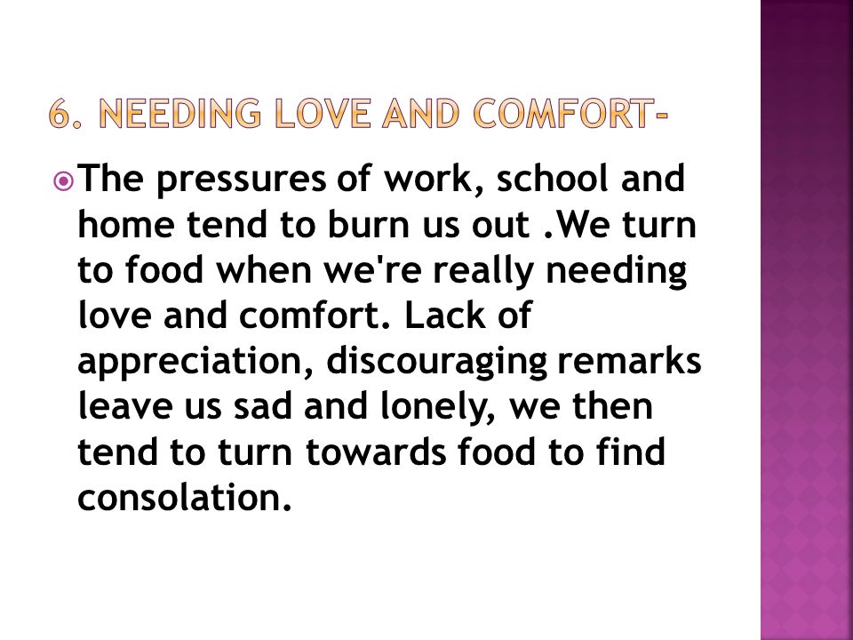 The pressures of work, school and home tend to burn us out.We turn to food when we re really needing love and comfort.