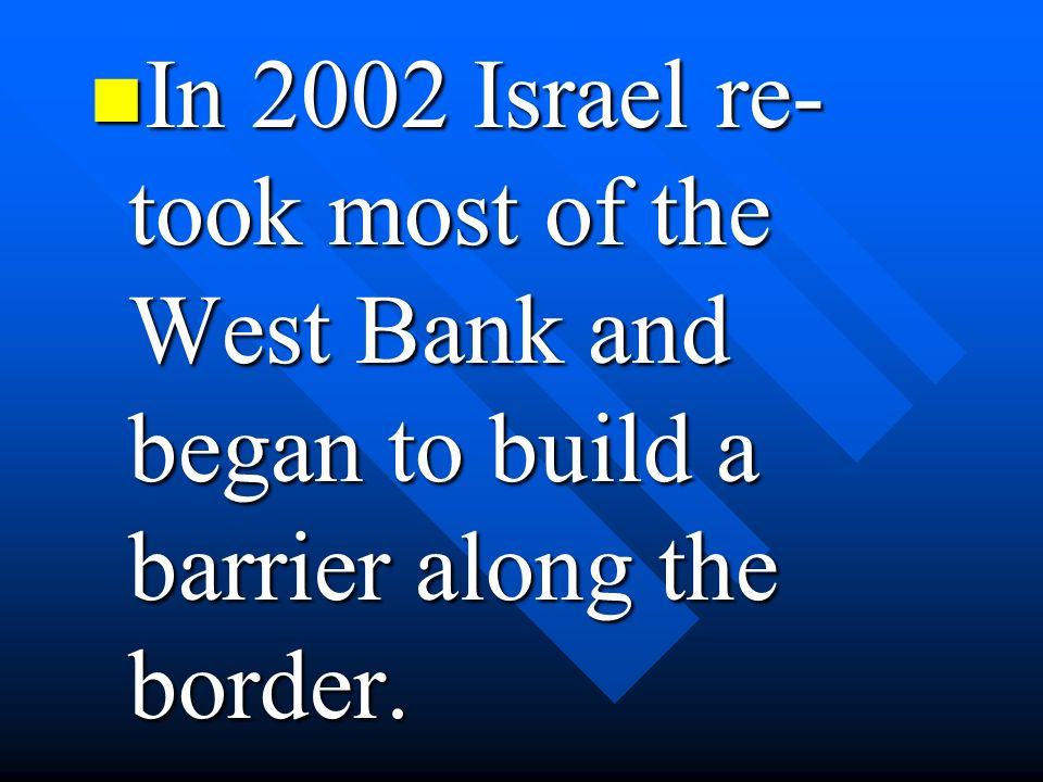 In 2002 Israel re- took most of the West Bank and began to build a barrier along the border.
