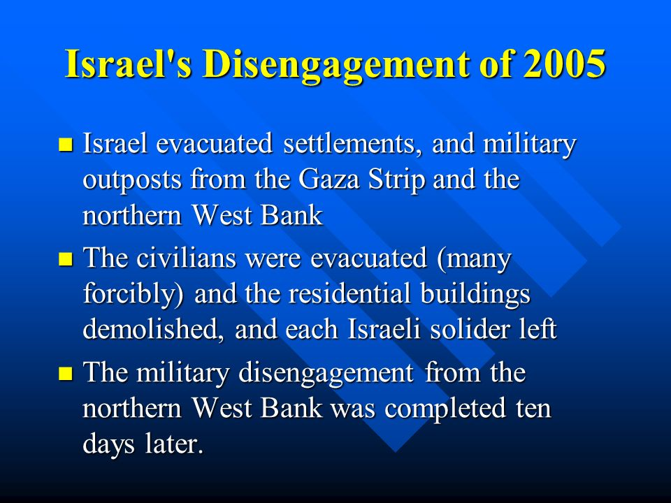 Israel s Disengagement of 2005 Israel evacuated settlements, and military outposts from the Gaza Strip and the northern West Bank Israel evacuated settlements, and military outposts from the Gaza Strip and the northern West Bank The civilians were evacuated (many forcibly) and the residential buildings demolished, and each Israeli solider left The civilians were evacuated (many forcibly) and the residential buildings demolished, and each Israeli solider left The military disengagement from the northern West Bank was completed ten days later.