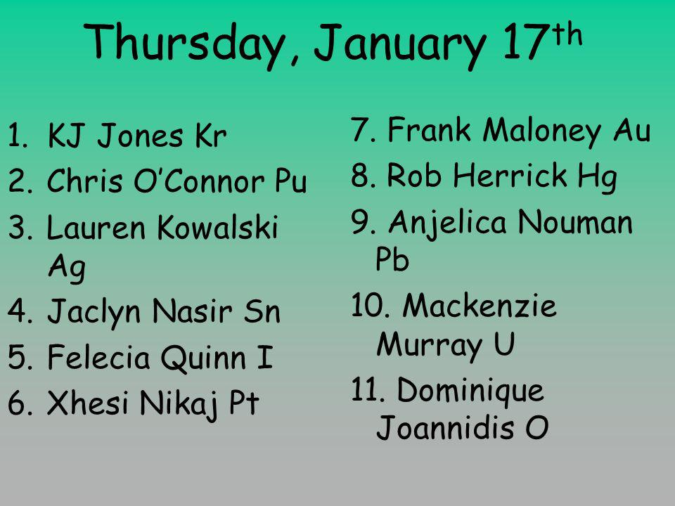 Thursday, January 17 th 1.KJ Jones Kr 2.Chris OConnor Pu 3.Lauren Kowalski Ag 4.Jaclyn Nasir Sn 5.Felecia Quinn I 6.Xhesi Nikaj Pt 7.
