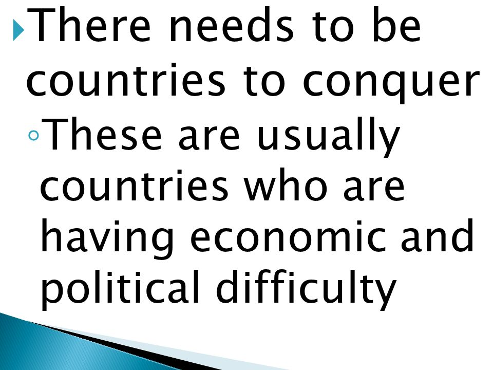 There needs to be countries to conquer These are usually countries who are having economic and political difficulty