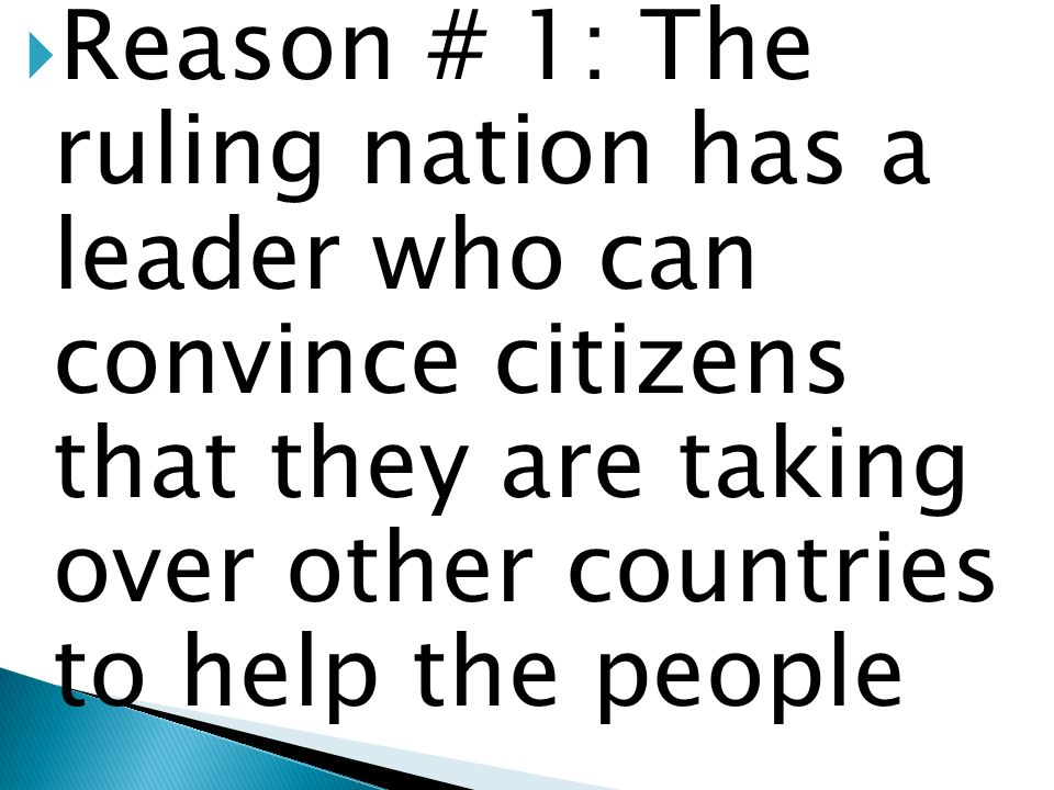 Reason # 1: The ruling nation has a leader who can convince citizens that they are taking over other countries to help the people