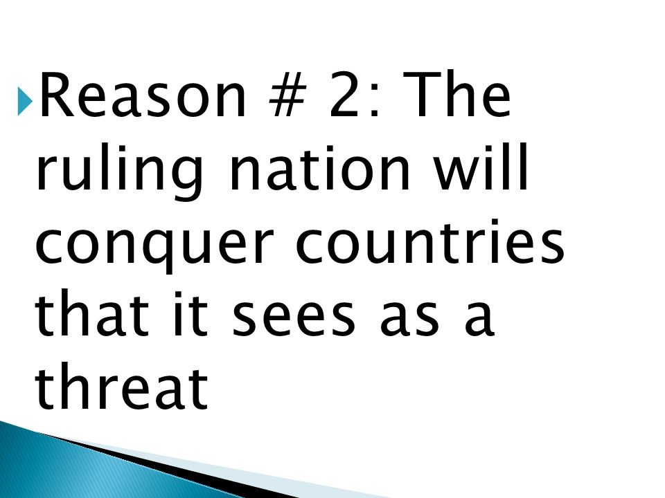 Reason # 2: The ruling nation will conquer countries that it sees as a threat
