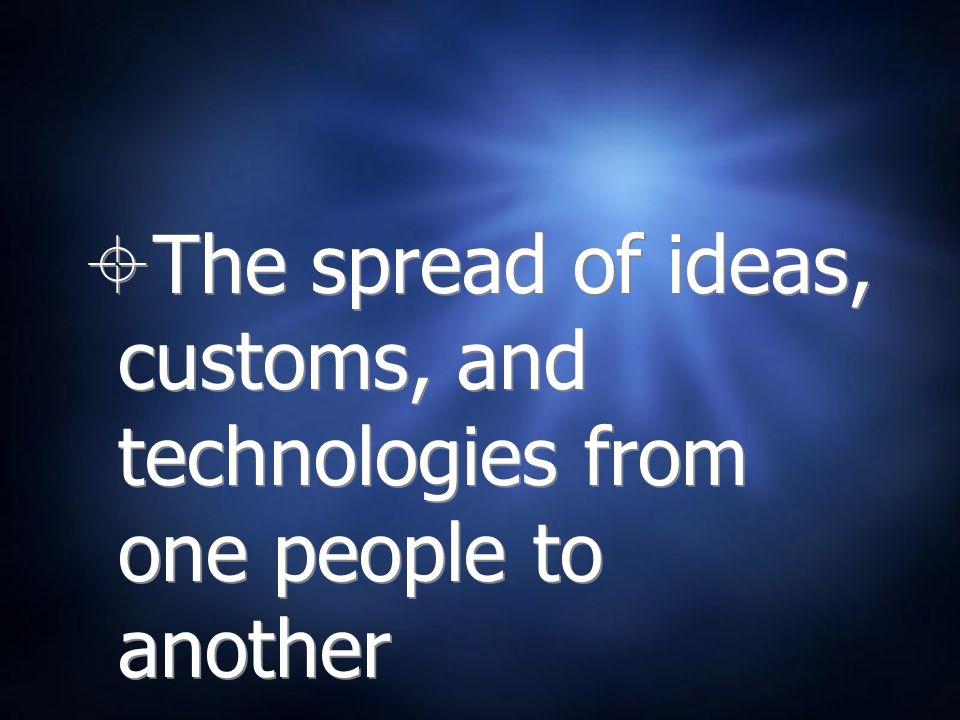 The spread of ideas, customs, and technologies from one people to another