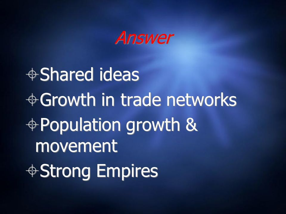 Answer Shared ideas Growth in trade networks Population growth & movement Strong Empires Shared ideas Growth in trade networks Population growth & movement Strong Empires