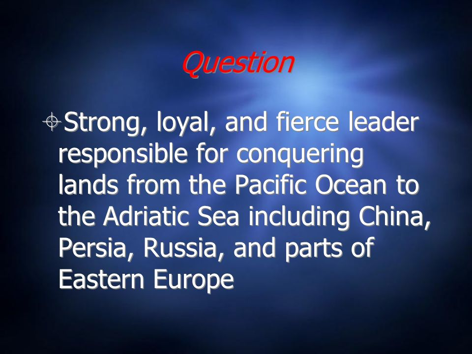 Question Strong, loyal, and fierce leader responsible for conquering lands from the Pacific Ocean to the Adriatic Sea including China, Persia, Russia, and parts of Eastern Europe