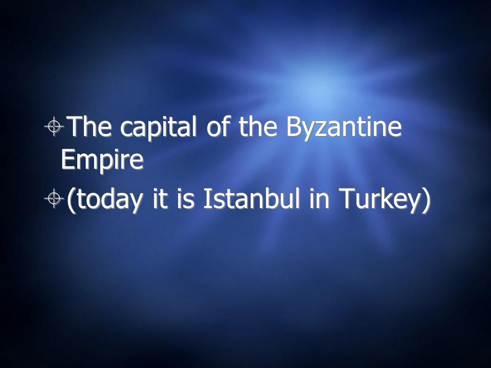 The capital of the Byzantine Empire (today it is Istanbul in Turkey) The capital of the Byzantine Empire (today it is Istanbul in Turkey)