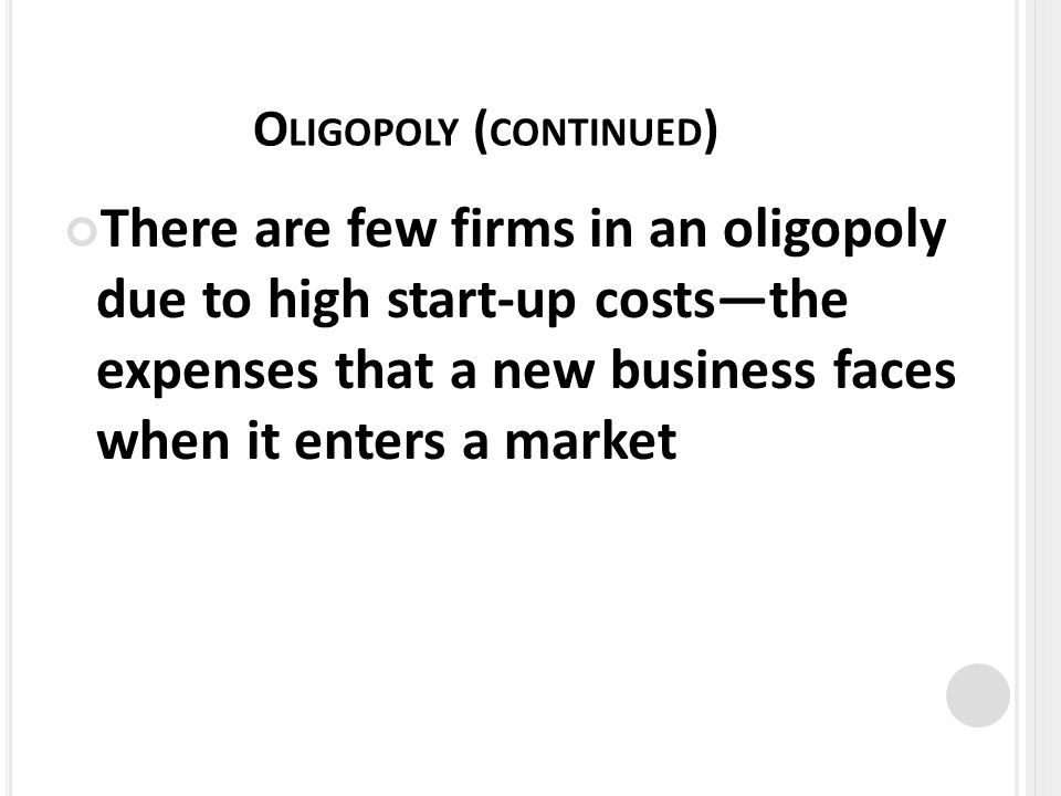O LIGOPOLY ( CONTINUED ) There are few firms in an oligopoly due to high start-up coststhe expenses that a new business faces when it enters a market