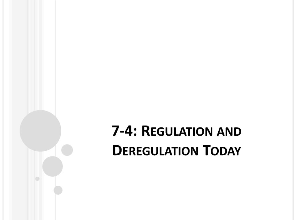 7-4: R EGULATION AND D EREGULATION T ODAY