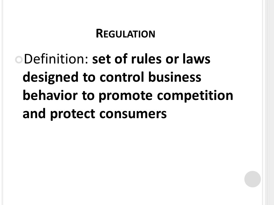 R EGULATION Definition: set of rules or laws designed to control business behavior to promote competition and protect consumers