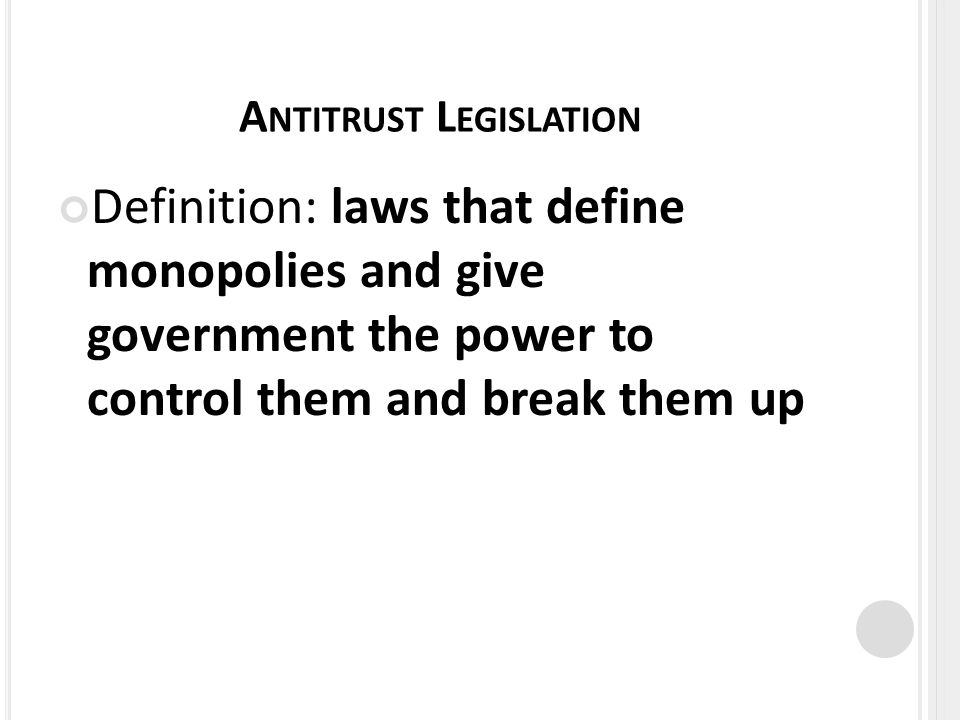 A NTITRUST L EGISLATION Definition: laws that define monopolies and give government the power to control them and break them up