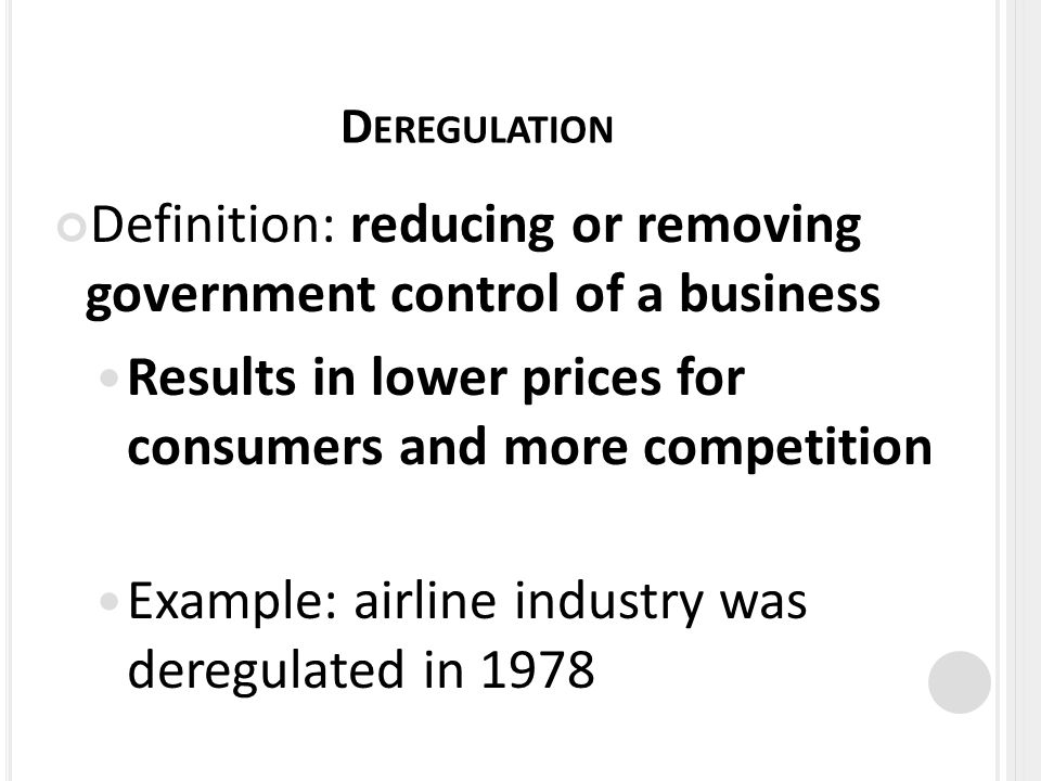 D EREGULATION Definition: reducing or removing government control of a business Results in lower prices for consumers and more competition Example: airline industry was deregulated in 1978