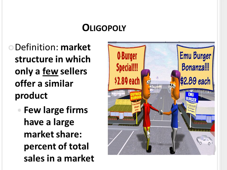 O LIGOPOLY Definition: market structure in which only a few sellers offer a similar product Few large firms have a large market share: percent of total sales in a market