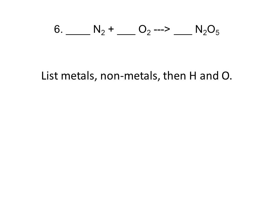 6. ____ N 2 + ___ O 2 ---> ___ N 2 O 5 List metals, non-metals, then H and O.