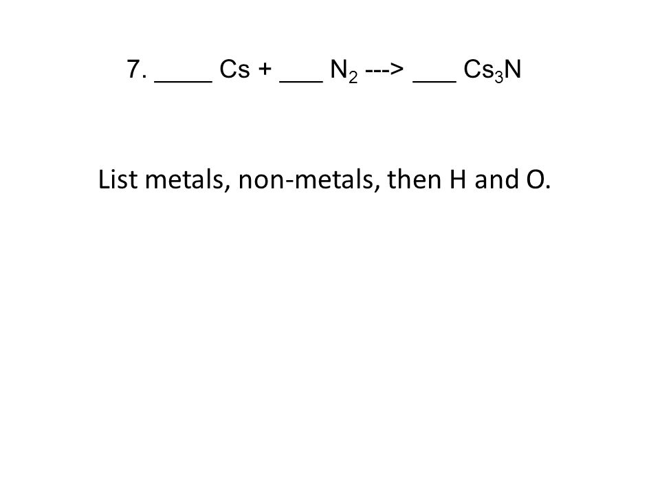 7. ____ Cs + ___ N 2 ---> ___ Cs 3 N List metals, non-metals, then H and O.