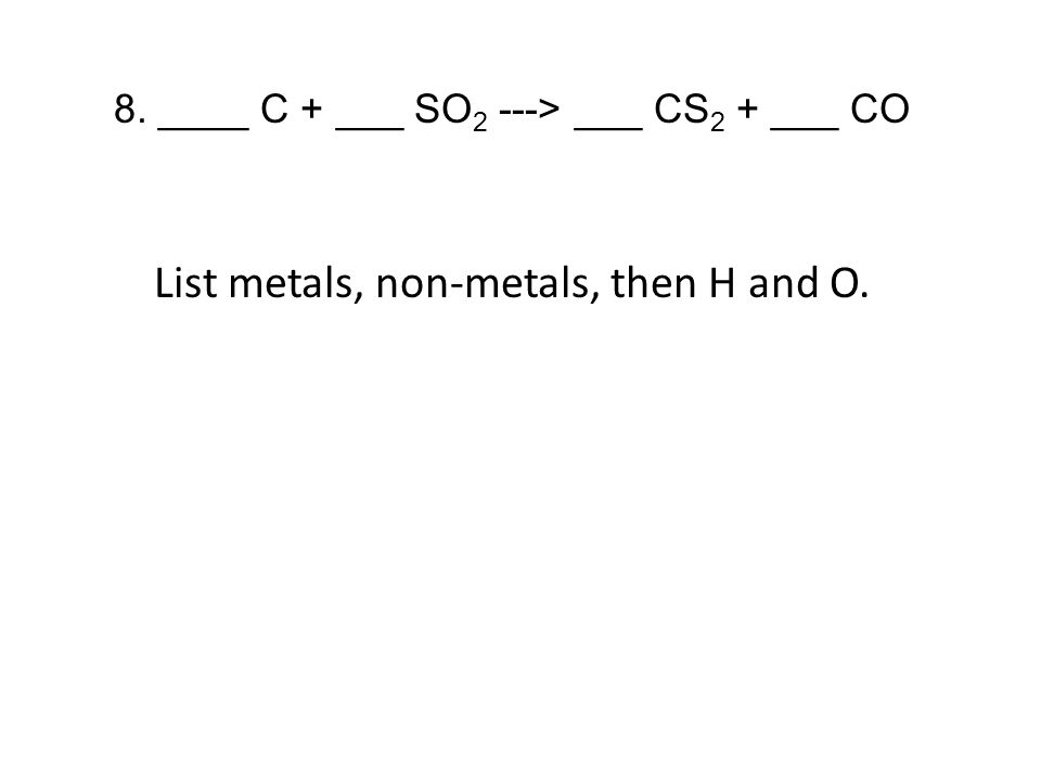 8. ____ C + ___ SO 2 ---> ___ CS 2 + ___ CO List metals, non-metals, then H and O.