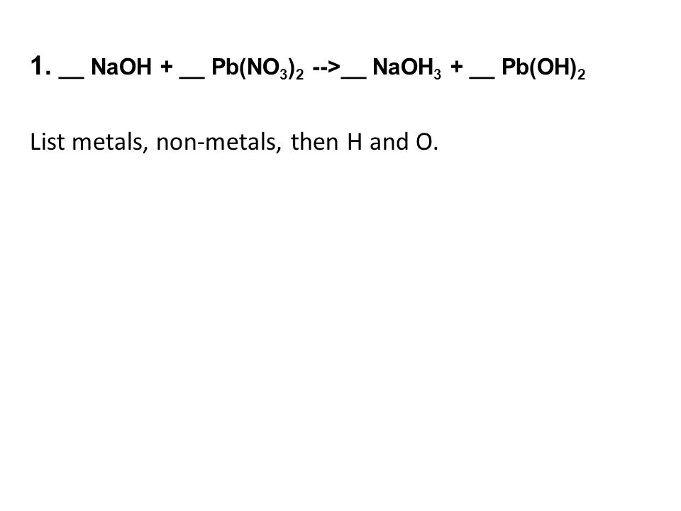 1. __ NaOH + __ Pb(NO 3 ) 2 -->__ NaOH 3 + __ Pb(OH) 2 List metals, non-metals, then H and O.
