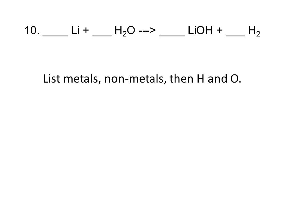 10. ____ Li + ___ H 2 O ---> ____ LiOH + ___ H 2 List metals, non-metals, then H and O.