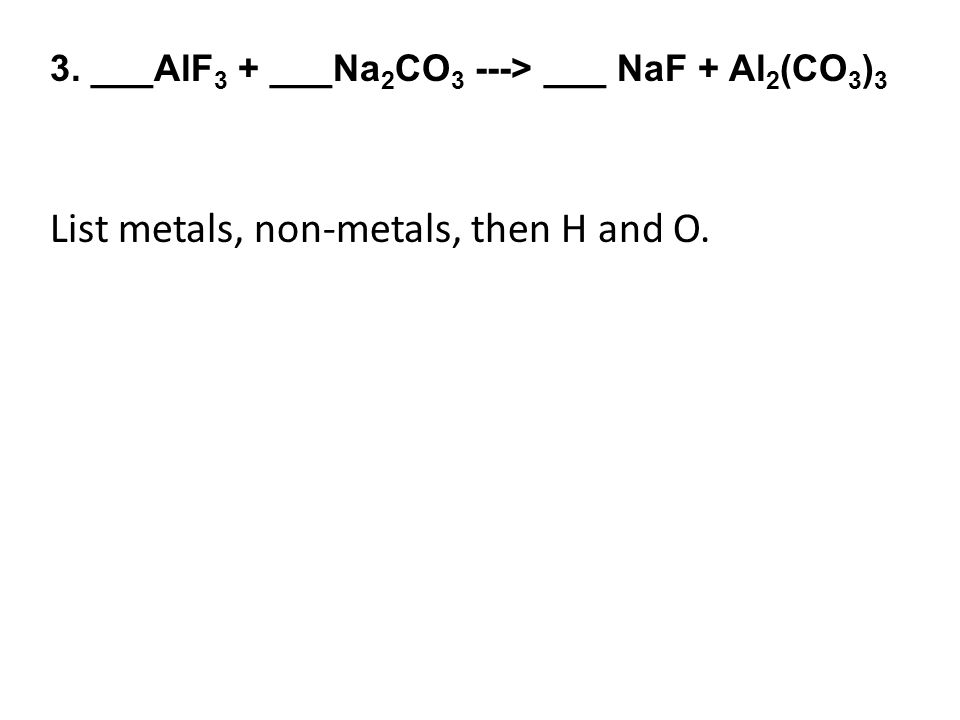3. ___AlF 3 + ___Na 2 CO 3 ---> ___ NaF + Al 2 (CO 3 ) 3 List metals, non-metals, then H and O.