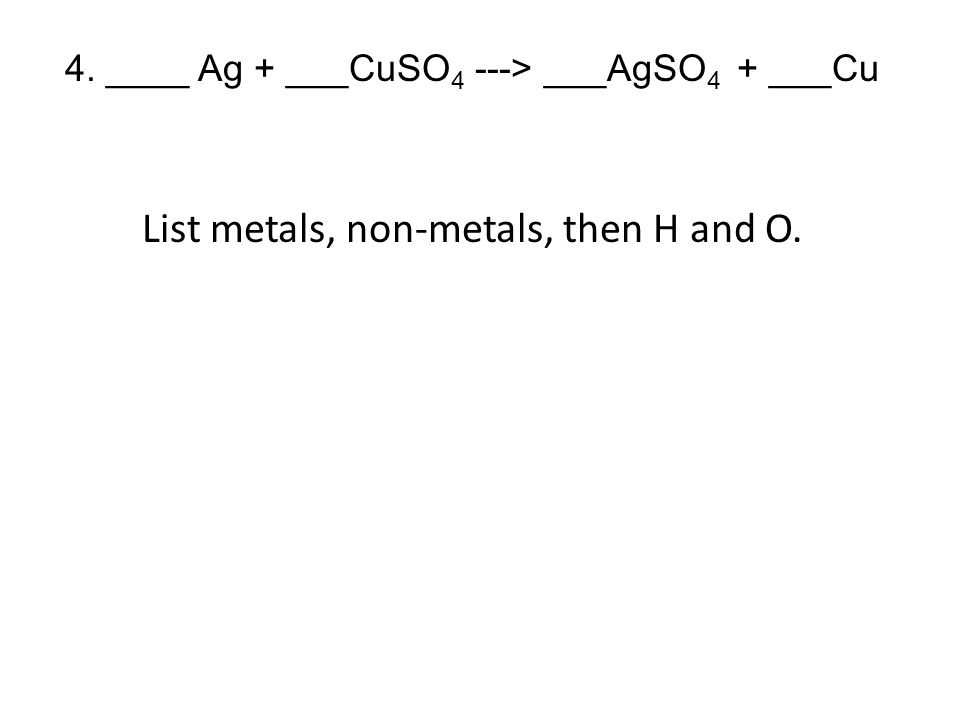 4. ____ Ag + ___CuSO 4 ---> ___AgSO 4 + ___Cu List metals, non-metals, then H and O.