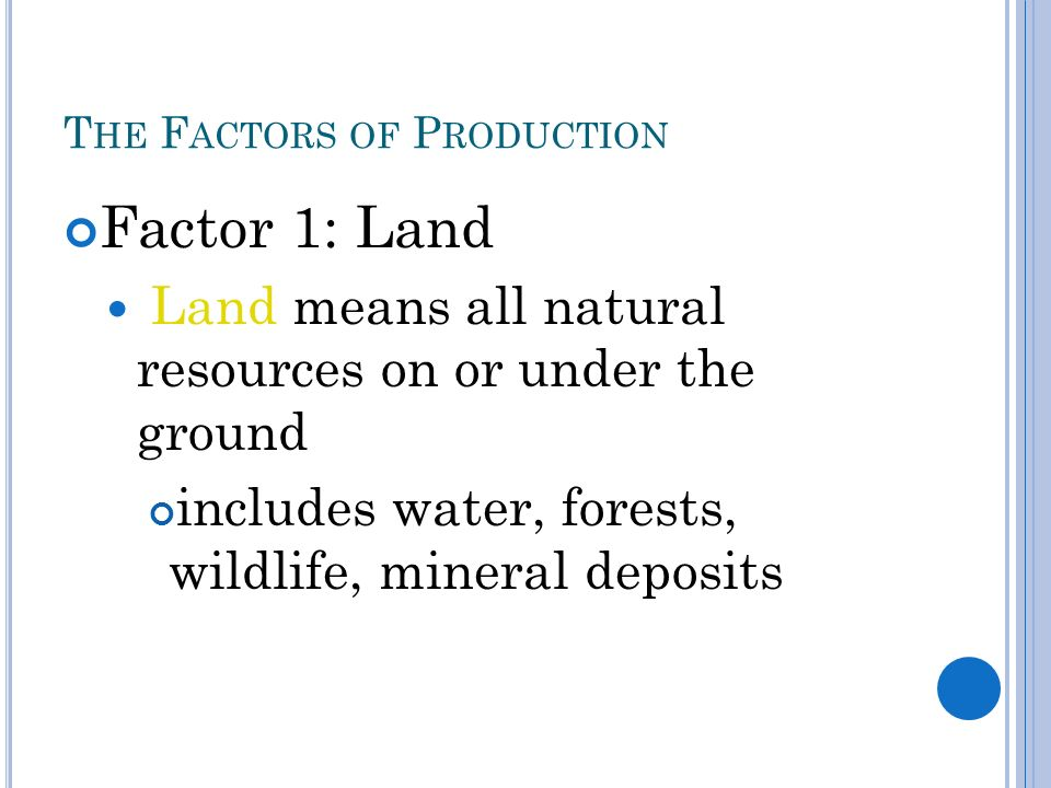 T HE F ACTORS OF P RODUCTION Factor 1: Land Land means all natural resources on or under the ground includes water, forests, wildlife, mineral deposits