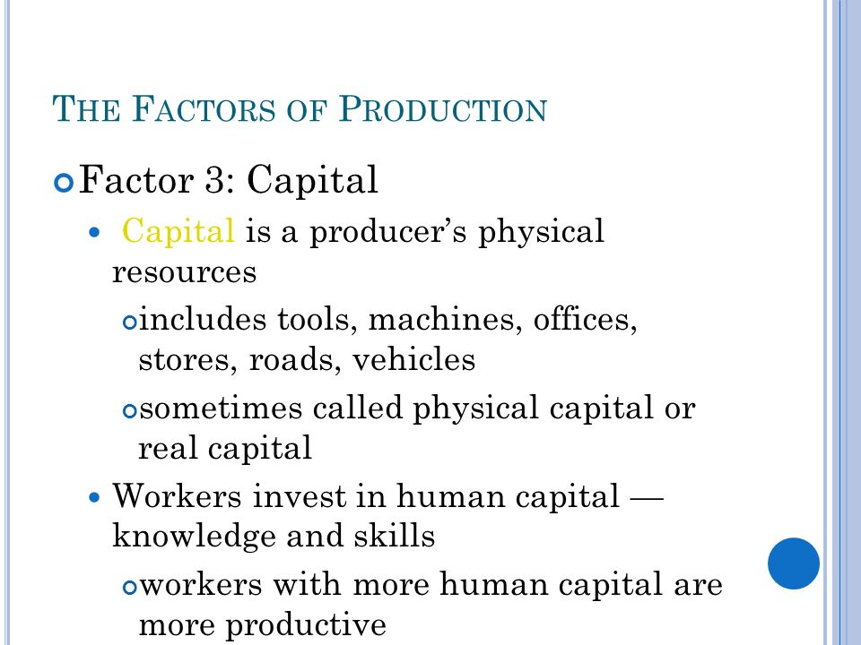 T HE F ACTORS OF P RODUCTION Factor 3: Capital Capital is a producers physical resources includes tools, machines, offices, stores, roads, vehicles sometimes called physical capital or real capital Workers invest in human capital knowledge and skills workers with more human capital are more productive
