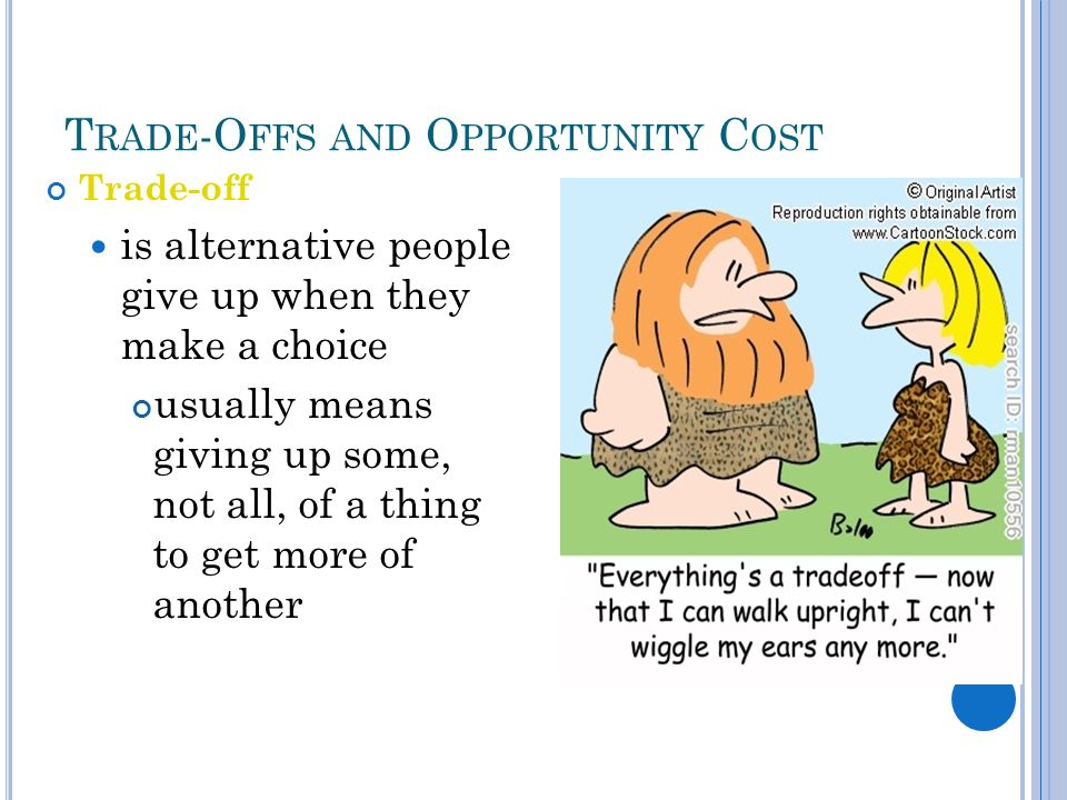 T RADE -O FFS AND O PPORTUNITY C OST Trade-off is alternative people give up when they make a choice usually means giving up some, not all, of a thing to get more of another