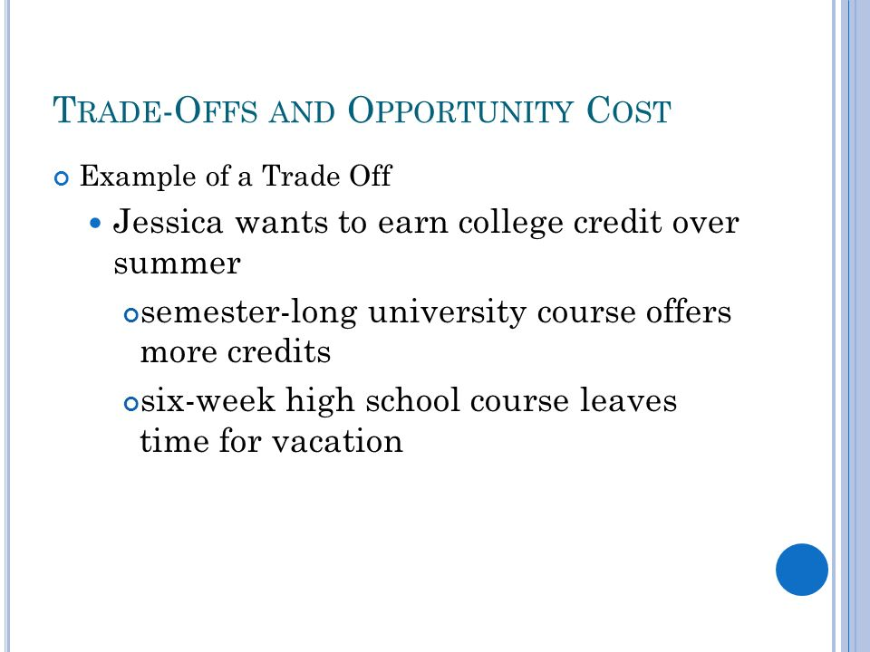 T RADE -O FFS AND O PPORTUNITY C OST Example of a Trade Off Jessica wants to earn college credit over summer semester-long university course offers more credits six-week high school course leaves time for vacation