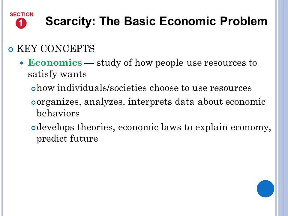 KEY CONCEPTS Economics study of how people use resources to satisfy wants how individuals/societies choose to use resources organizes, analyzes, interprets data about economic behaviors develops theories, economic laws to explain economy, predict future Scarcity: The Basic Economic Problem