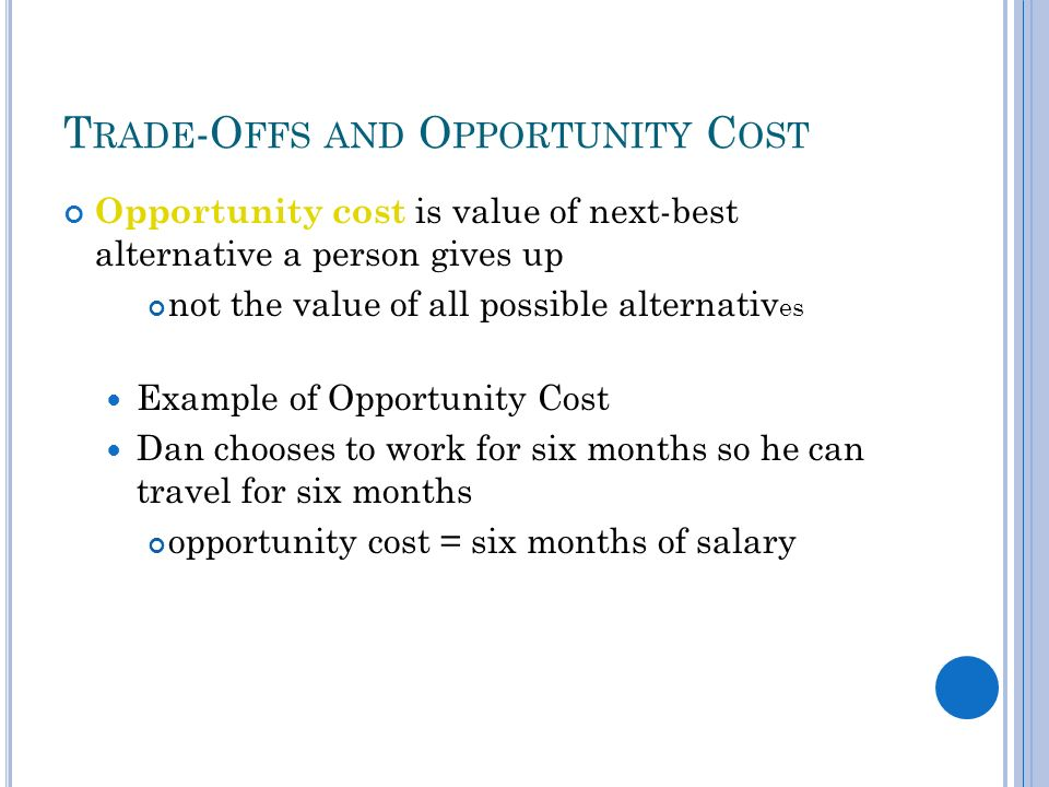 T RADE -O FFS AND O PPORTUNITY C OST Opportunity cost is value of next-best alternative a person gives up not the value of all possible alternativ es Example of Opportunity Cost Dan chooses to work for six months so he can travel for six months opportunity cost = six months of salary