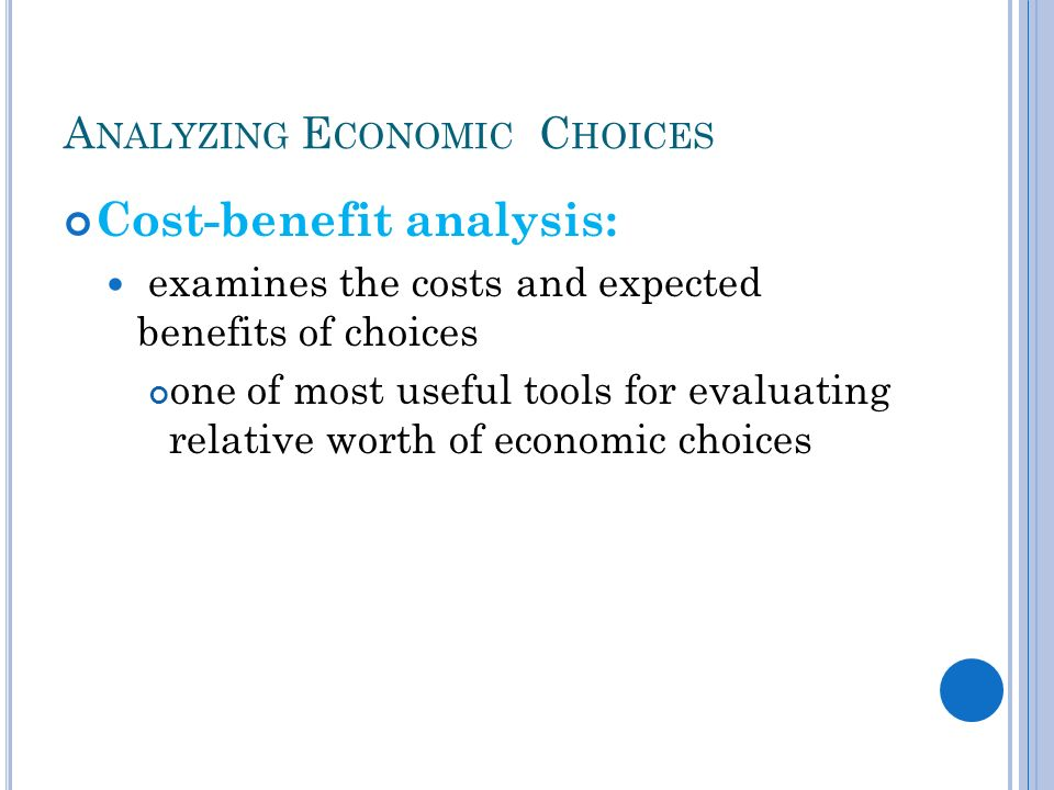 A NALYZING E CONOMIC C HOICES Cost-benefit analysis: examines the costs and expected benefits of choices one of most useful tools for evaluating relative worth of economic choices
