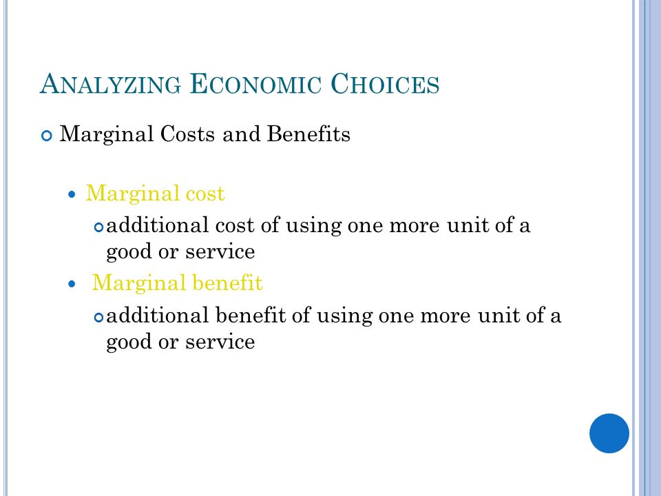 A NALYZING E CONOMIC C HOICES Marginal Costs and Benefits Marginal cost additional cost of using one more unit of a good or service Marginal benefit additional benefit of using one more unit of a good or service