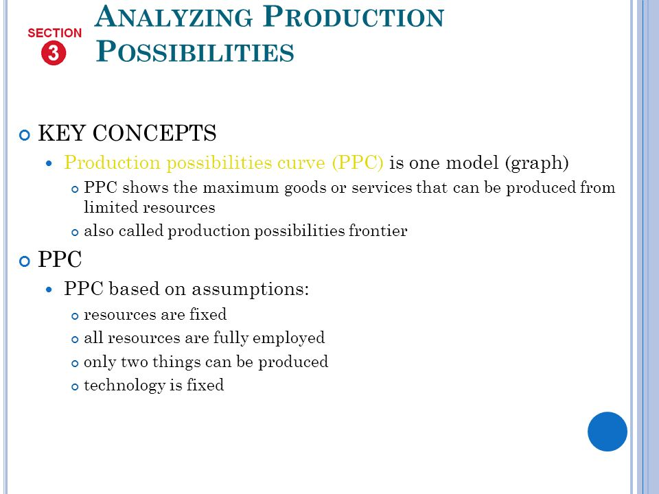 A NALYZING P RODUCTION P OSSIBILITIES KEY CONCEPTS Production possibilities curve (PPC) is one model (graph) PPC shows the maximum goods or services that can be produced from limited resources also called production possibilities frontier PPC PPC based on assumptions: resources are fixed all resources are fully employed only two things can be produced technology is fixed