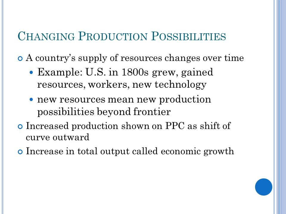 C HANGING P RODUCTION P OSSIBILITIES A countrys supply of resources changes over time Example: U.S.