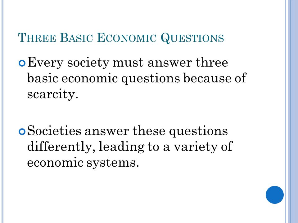 T HREE B ASIC E CONOMIC Q UESTIONS Every society must answer three basic economic questions because of scarcity.