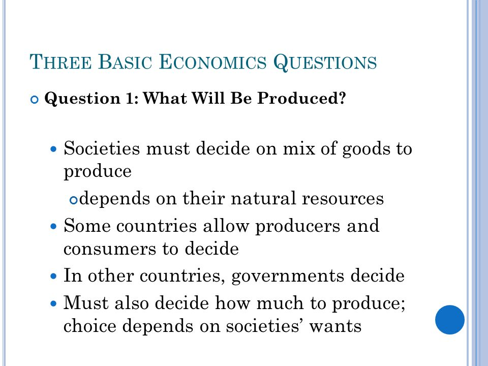 T HREE B ASIC E CONOMICS Q UESTIONS Question 1: What Will Be Produced.