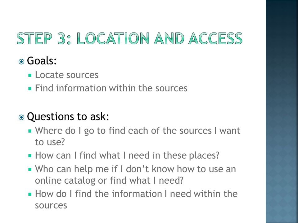Goals: Locate sources Find information within the sources Questions to ask: Where do I go to find each of the sources I want to use.