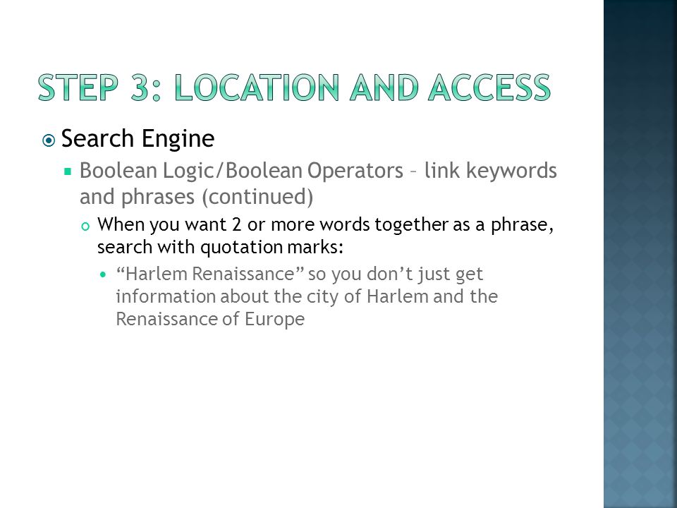 Search Engine Boolean Logic/Boolean Operators – link keywords and phrases (continued) When you want 2 or more words together as a phrase, search with quotation marks: Harlem Renaissance so you dont just get information about the city of Harlem and the Renaissance of Europe