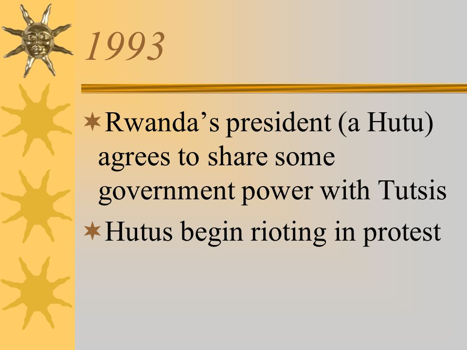 1993 Rwandas president (a Hutu) agrees to share some government power with Tutsis Hutus begin rioting in protest
