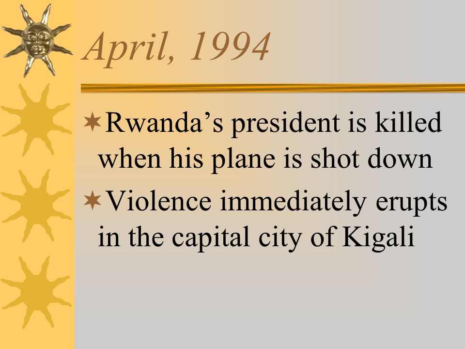 April, 1994 Rwandas president is killed when his plane is shot down Violence immediately erupts in the capital city of Kigali