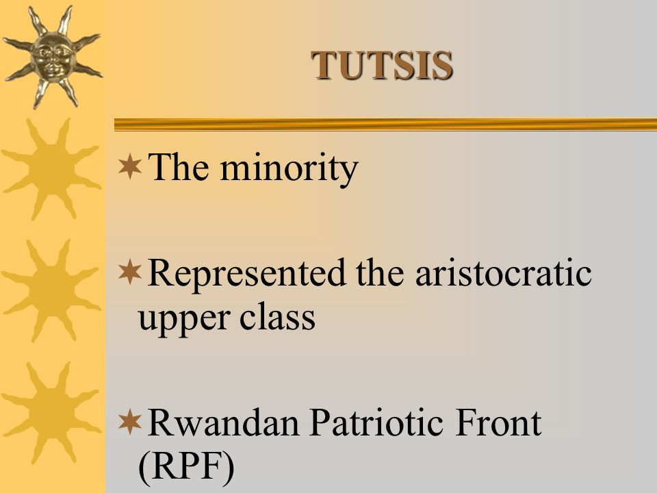 TUTSIS The minority Represented the aristocratic upper class Rwandan Patriotic Front (RPF)