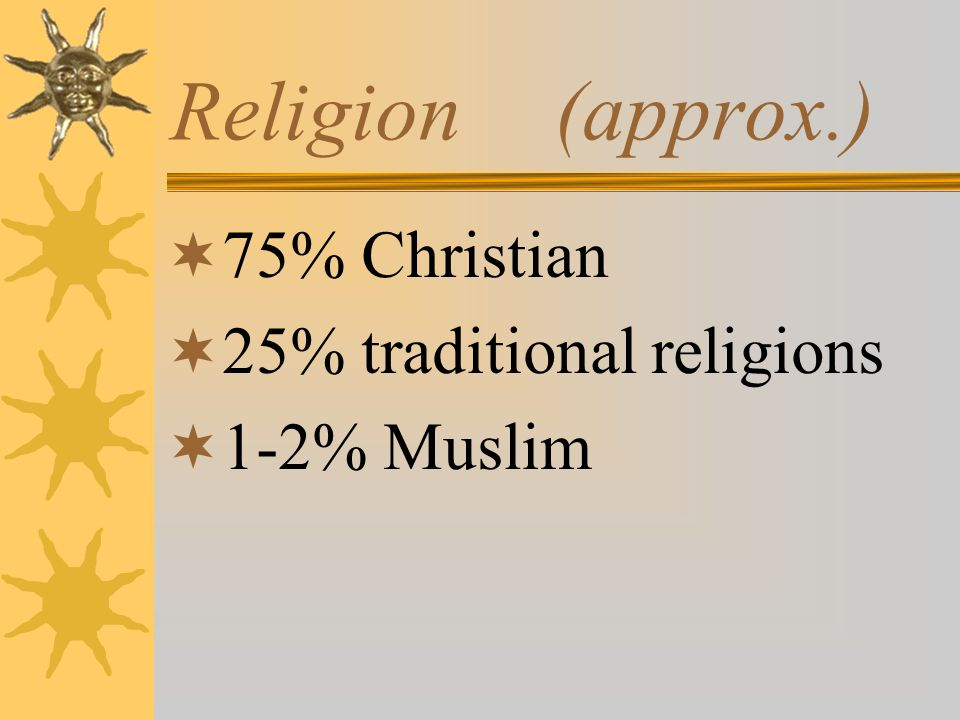 Religion(approx.) 75% Christian 25% traditional religions 1-2% Muslim