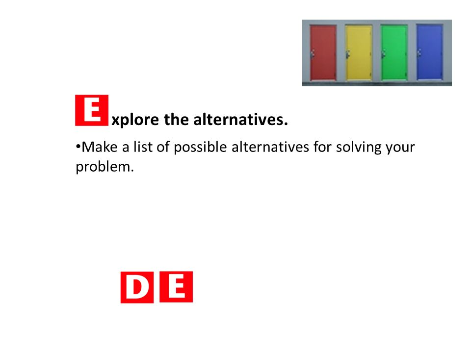 xplore the alternatives. Make a list of possible alternatives for solving your problem.