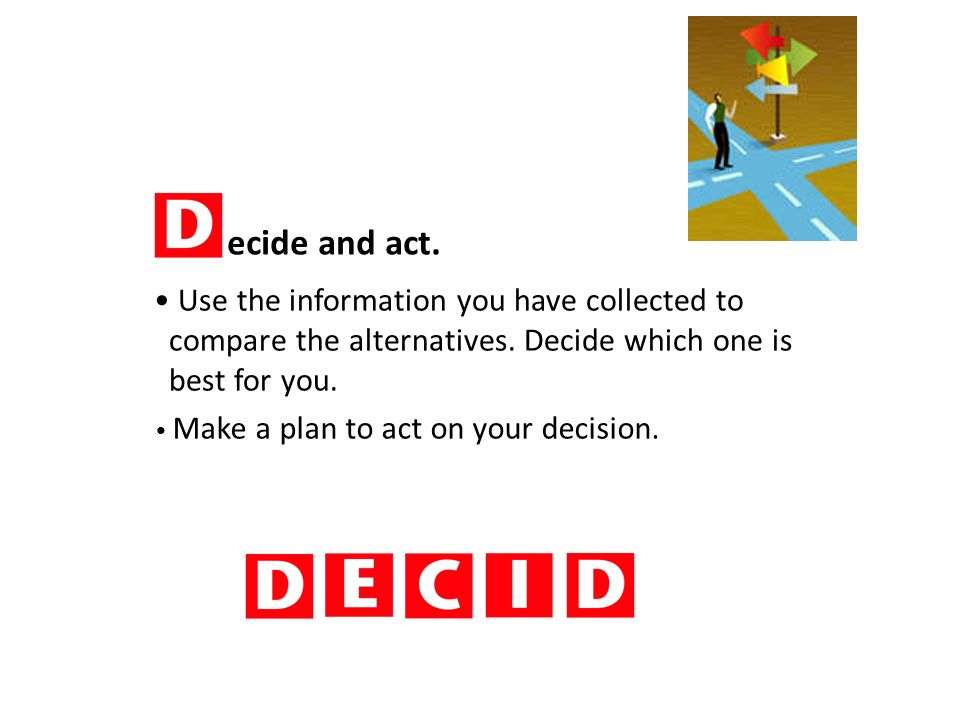 ecide and act. Use the information you have collected to compare the alternatives.