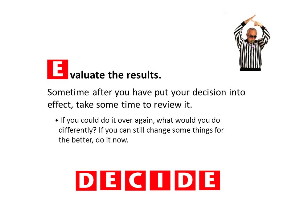 valuate the results. How did your decision work out.