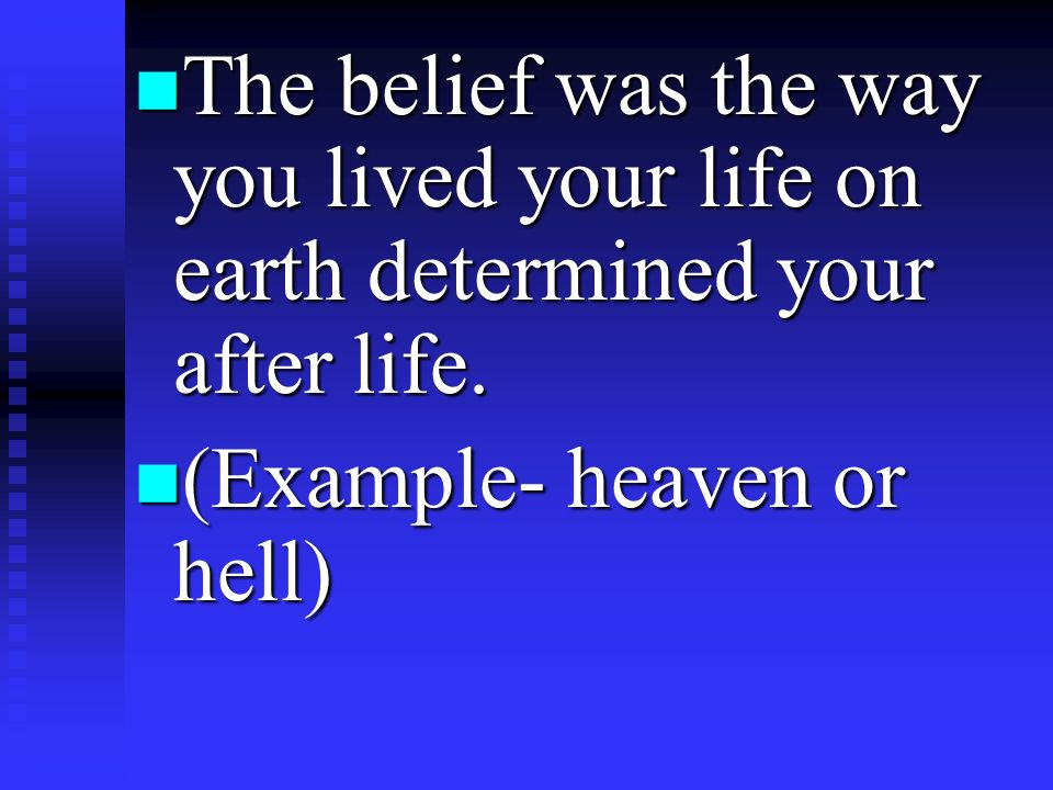 The belief was the way you lived your life on earth determined your after life.
