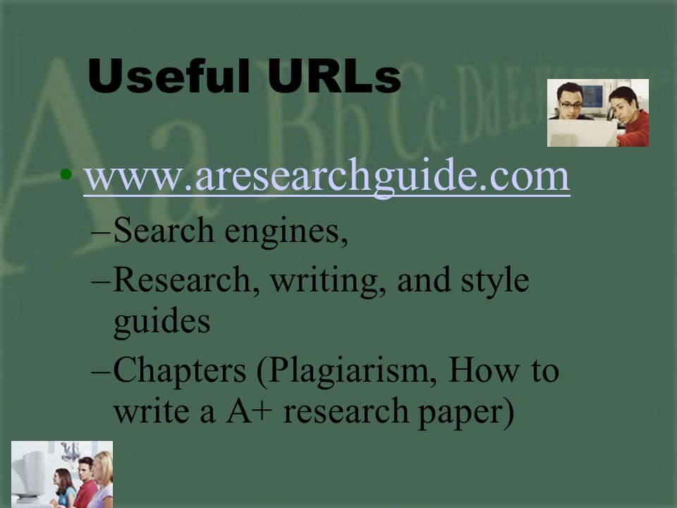 www.aresearchguide.com –Search engines, –Research, writing, and style guides –Chapters (Plagiarism, How to write a A+ research paper) Useful URLs